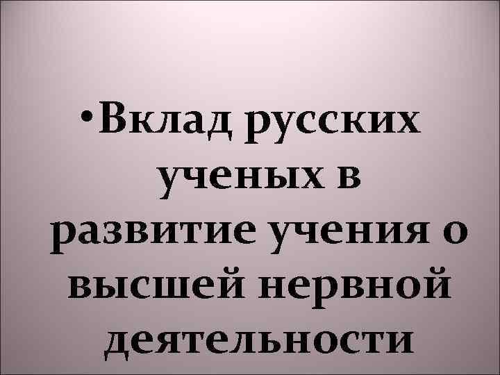 • Вклад русских ученых в развитие учения о высшей нервной деятельности