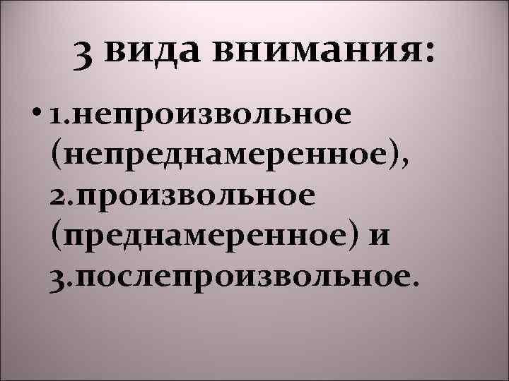 3 вида внимания: • 1. непроизвольное (непреднамеренное), 2. произвольное (преднамеренное) и 3. послепроизвольное.