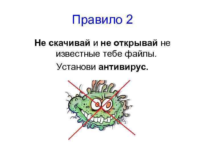 Правило 2 Не скачивай и не открывай не известные тебе файлы. Установи антивирус.
