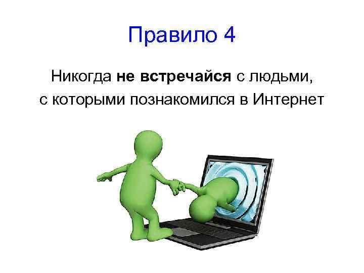 Правило 4 Никогда не встречайся с людьми, с которыми познакомился в Интернет