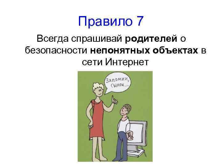 Правило 7 Всегда спрашивай родителей о безопасности непонятных объектах в сети Интернет