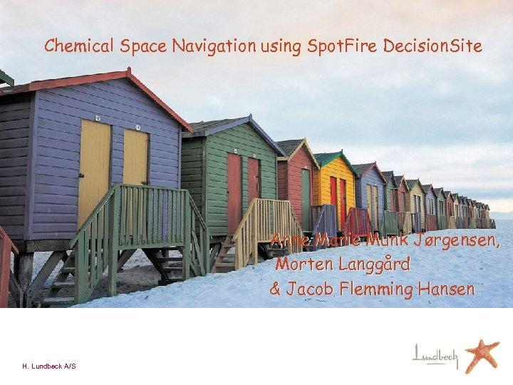 Chemical Space Navigation using Spot. Fire Decision. Site Anne Marie Munk Jørgensen, Morten Langgård