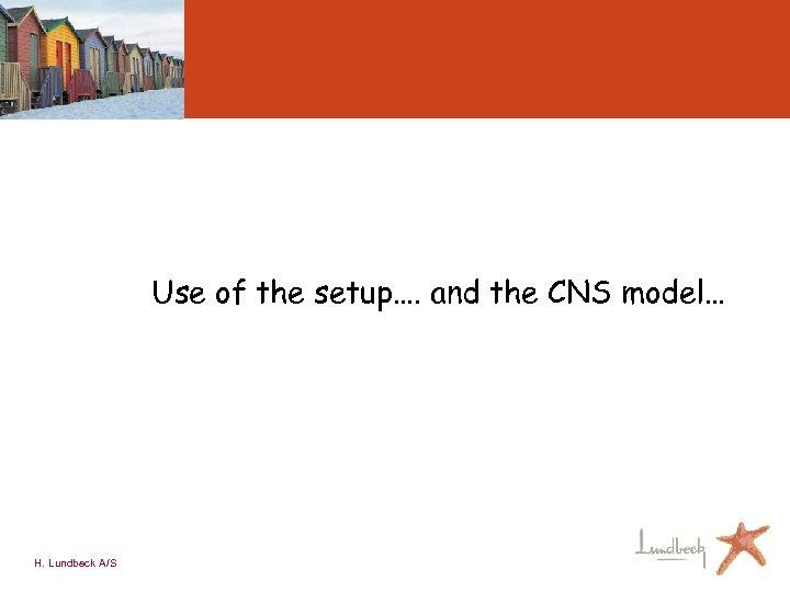 Use of the setup…. and the CNS model… H. Lundbeck A/S