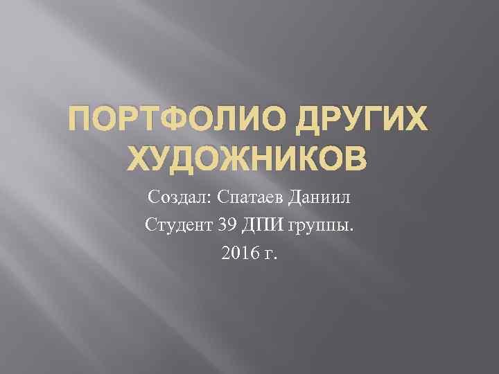 ПОРТФОЛИО ДРУГИХ ХУДОЖНИКОВ Создал: Спатаев Даниил Студент 39 ДПИ группы. 2016 г.