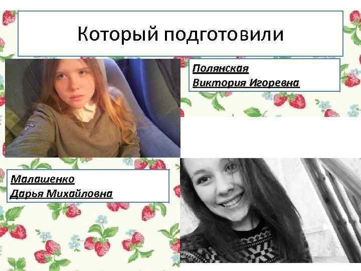 Который подготовили Полянская Виктория Игоревна Малашенко Дарья Михайловна