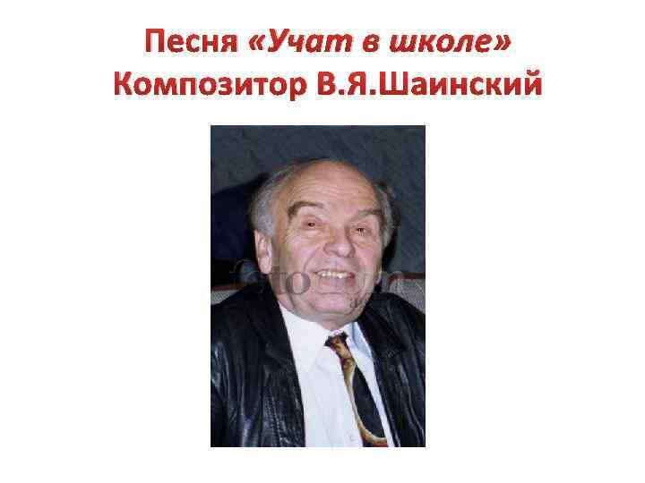 Песня «Учат в школе» Композитор В. Я. Шаинский