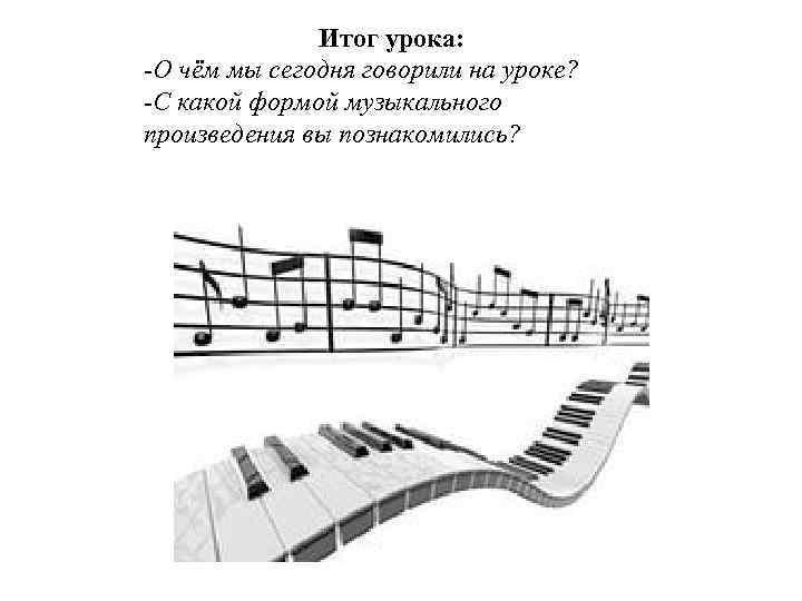 Итог урока: -О чём мы сегодня говорили на уроке? -С какой формой музыкального произведения