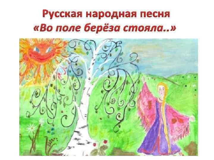 Русская народная песня «Во поле берёза стояла. . »