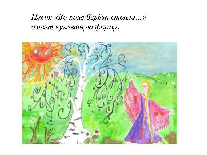 Песня «Во поле берёза стояла…» имеет куплетную форму.