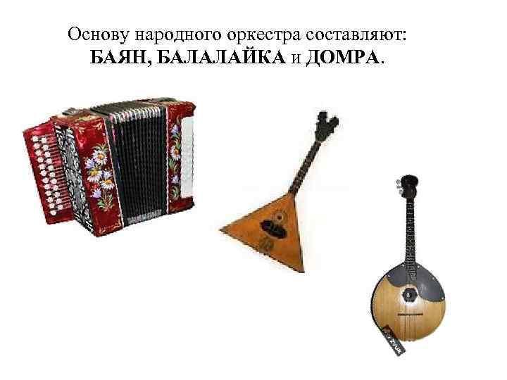 Основу народного оркестра составляют: БАЯН, БАЛАЛАЙКА и ДОМРА.