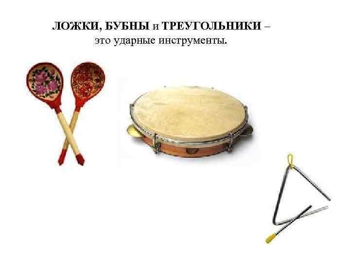 ЛОЖКИ, БУБНЫ и ТРЕУГОЛЬНИКИ – это ударные инструменты.