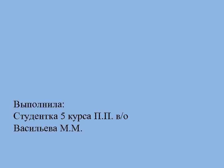 Выполнила: Студентка 5 курса П. П. в/о Васильева М. М.