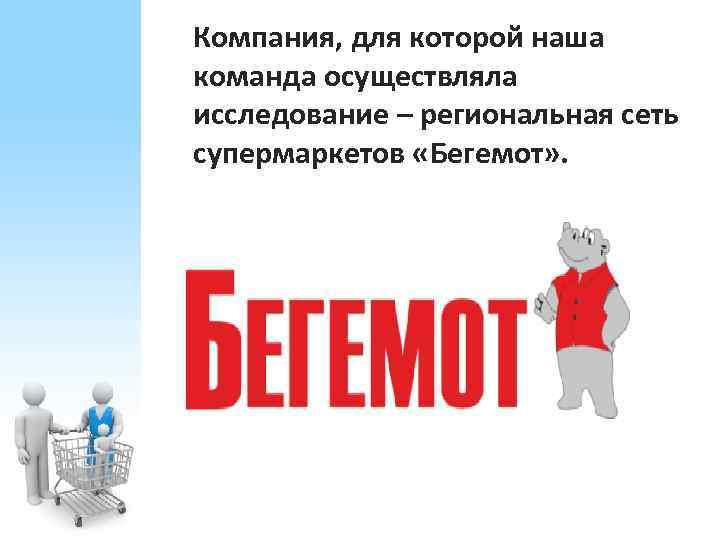 Компания, для которой наша команда осуществляла исследование – региональная сеть супермаркетов «Бегемот» .