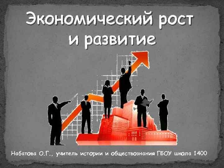 Экономический рост и развитие Набатова О. Г. , учитель истории и обществознания ГБОУ школа