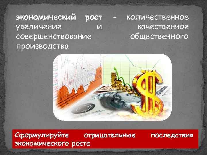 экономический рост увеличение и совершенствование производства - количественное качественное общественного Сформулируйте отрицательные экономического роста