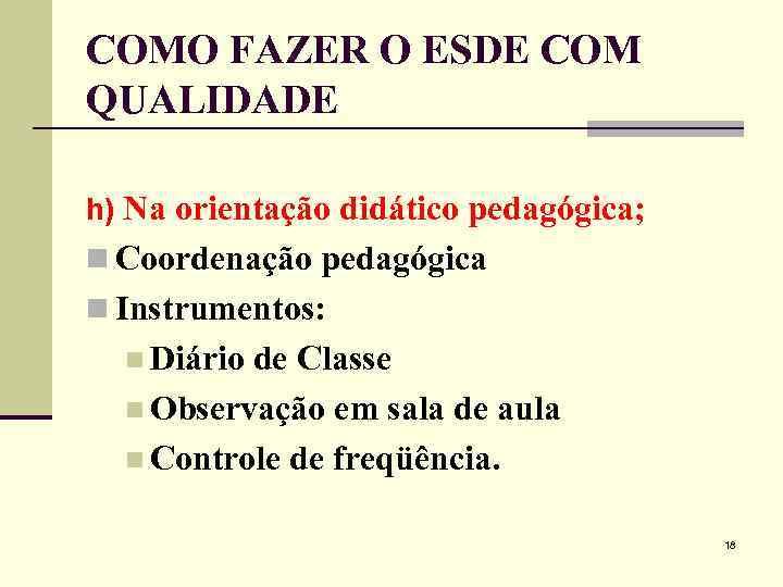 COMO FAZER O ESDE COM QUALIDADE h) Na orientação didático pedagógica; n Coordenação pedagógica