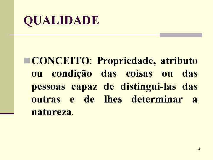 QUALIDADE n CONCEITO: Propriedade, atributo ou condição das coisas ou das pessoas capaz de