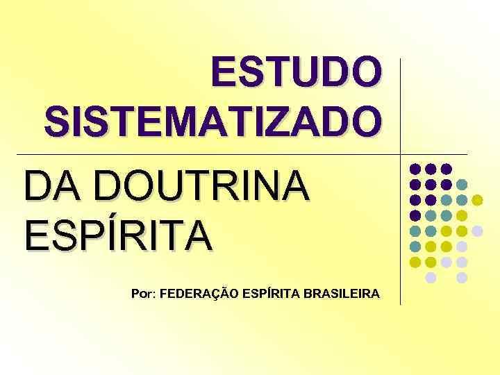ESTUDO SISTEMATIZADO DA DOUTRINA ESPÍRITA Por: FEDERAÇÃO ESPÍRITA BRASILEIRA