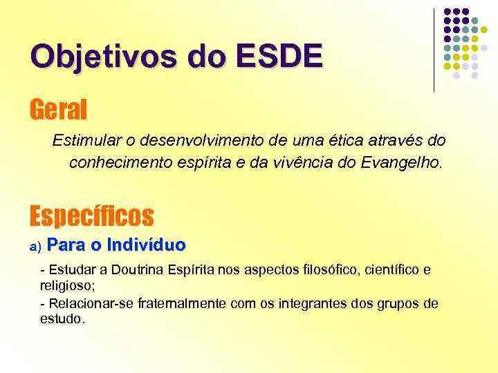 Objetivos do ESDE Geral Estimular o desenvolvimento de uma ética através do conhecimento espírita