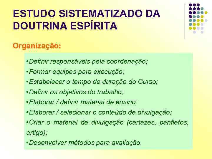 ESTUDO SISTEMATIZADO DA DOUTRINA ESPÍRITA Organização: • Definir responsáveis pela coordenação; • Formar equipes