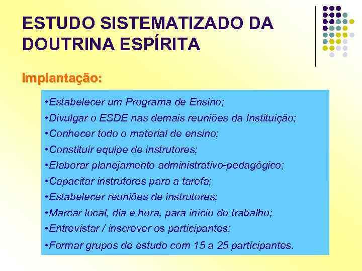 ESTUDO SISTEMATIZADO DA DOUTRINA ESPÍRITA Implantação: • Estabelecer um Programa de Ensino; • Divulgar