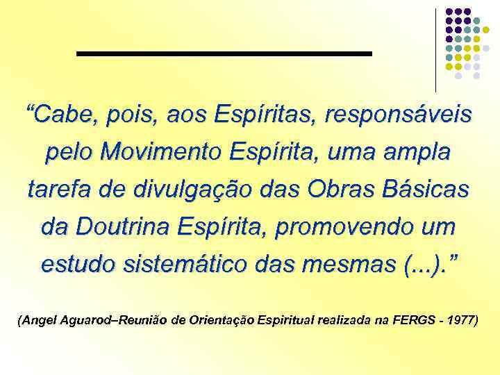 """""""Cabe, pois, aos Espíritas, responsáveis pelo Movimento Espírita, uma ampla tarefa de divulgação das"""