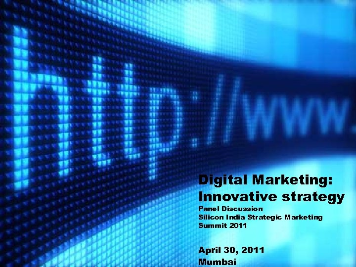 Digital Marketing: Innovative strategy Panel Discussion Silicon India Strategic Marketing Summit 2011 April 30,