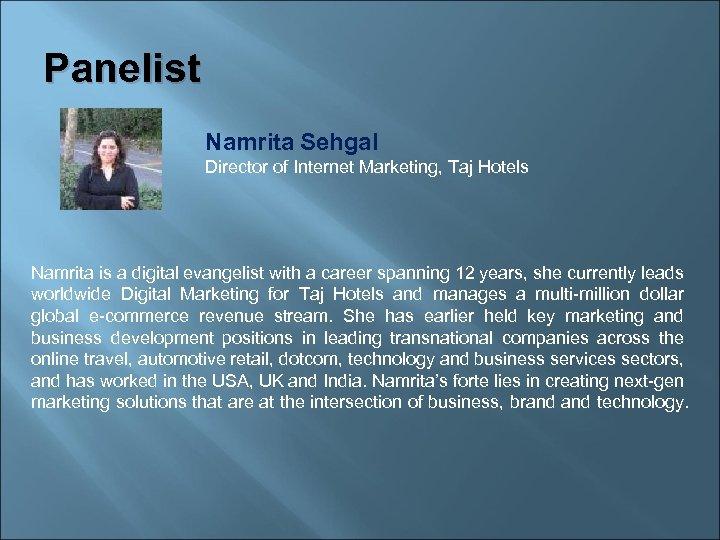 Panelist Namrita Sehgal Director of Internet Marketing, Taj Hotels Namrita is a digital evangelist