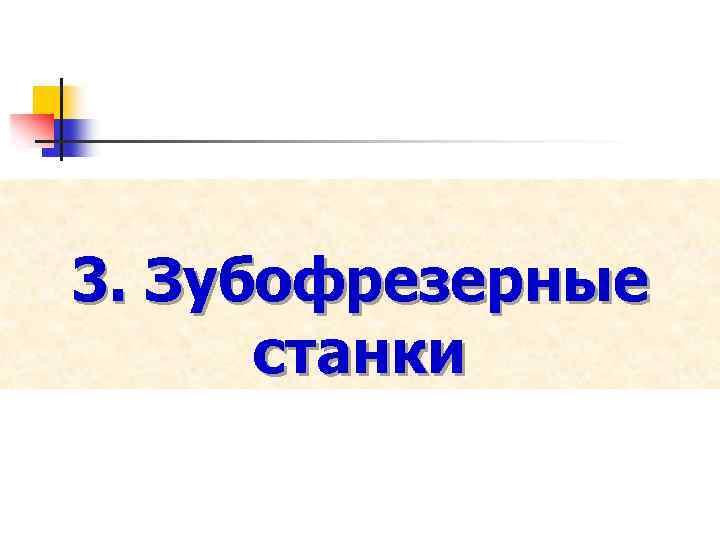 3. Зубофрезерные станки
