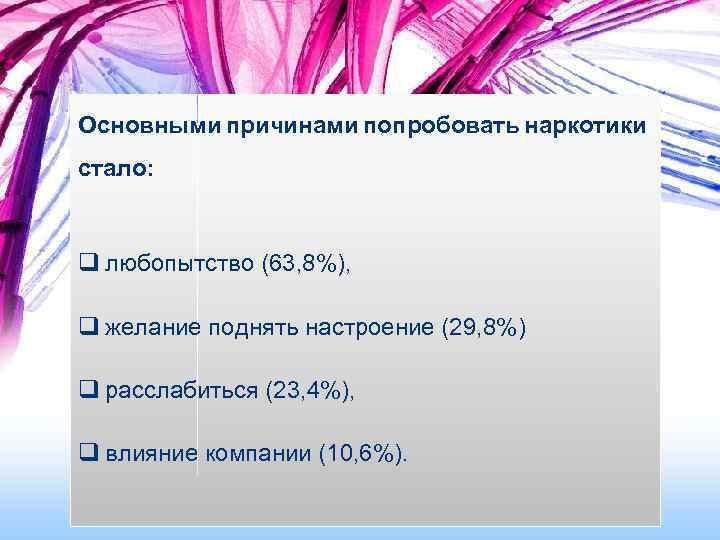 Основными причинами попробовать наркотики стало: q любопытство (63, 8%), q желание поднять настроение (29,