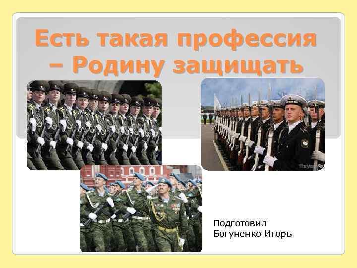 Есть такая профессия – Родину защищать Подготовил Богуненко Игорь