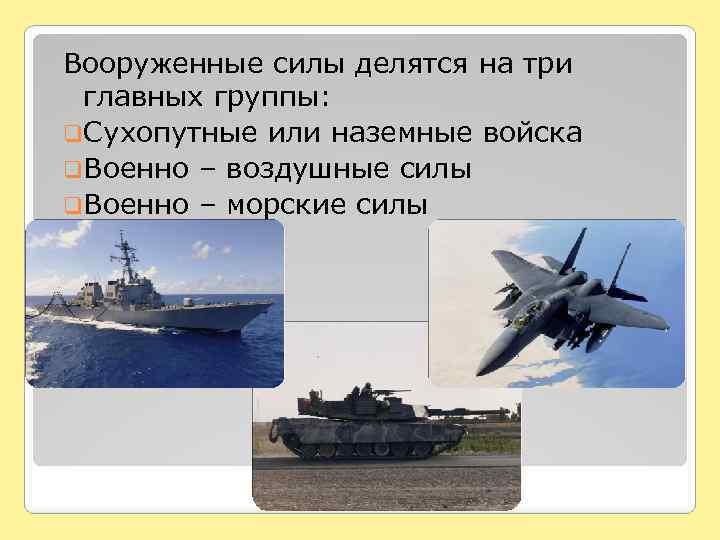 Вооруженные силы делятся на три главных группы: q. Сухопутные или наземные войска q. Военно