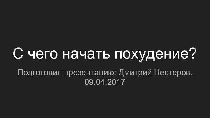 С чего начать похудение? Подготовил презентацию: Дмитрий Нестеров. 09. 04. 2017