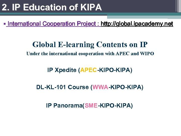 2. IP Education of KIPA § International Cooperation Project : http: //global. ipacademy. net
