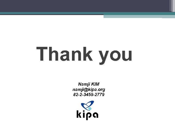 Thank you Namji KIM namji@kipa. org 82 -2 -3459 -2779
