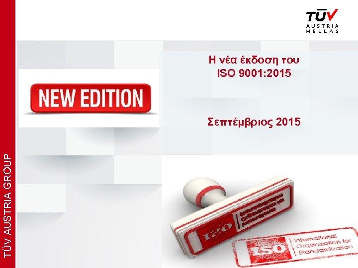 x Η νέα έκδοση του ISO 9001: 2015 TÜV AUSTRIA GROUP Σεπτέμβριος 2015 www.
