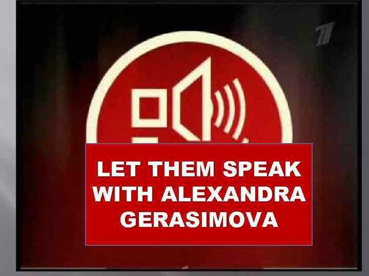 LET THEM SPEAK WITH ALEXANDRA GERASIMOVA