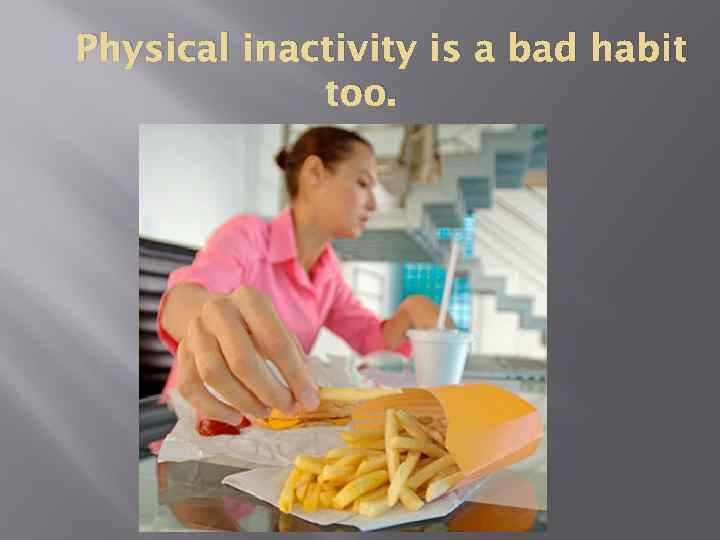 Physical inactivity is a bad habit too.