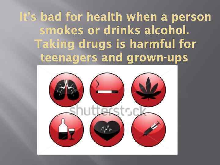 It's bad for health when a person smokes or drinks alcohol. Taking drugs is