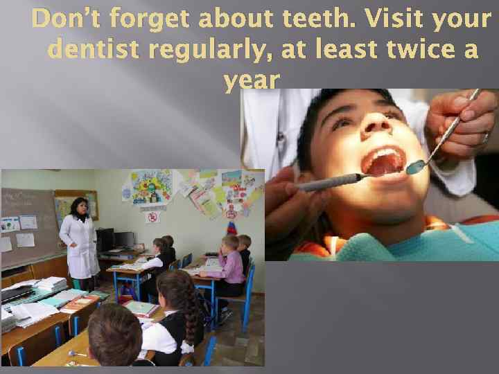 Don't forget about teeth. Visit your dentist regularly, at least twice a year