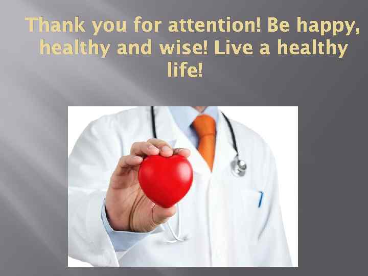 Thank you for attention! Be happy, healthy and wise! Live a healthy life!