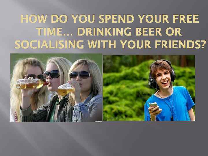 HOW DO YOU SPEND YOUR FREE TIME… DRINKING BEER OR SOCIALISING WITH YOUR FRIENDS?