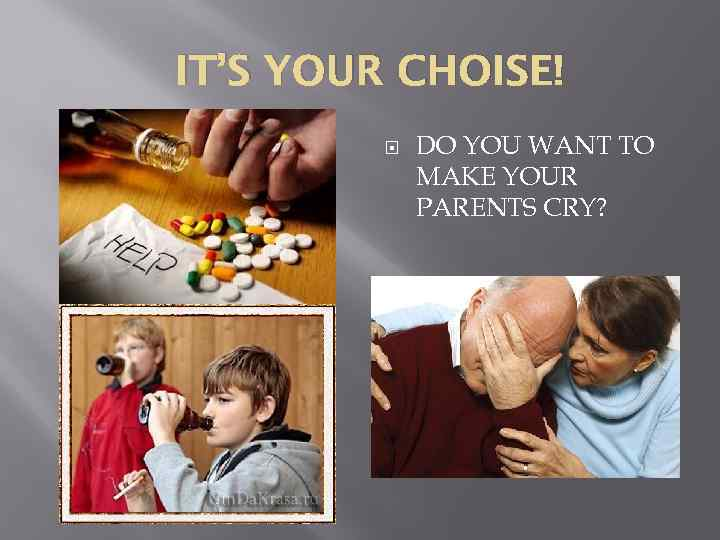 IT'S YOUR CHOISE! DO YOU WANT TO MAKE YOUR PARENTS CRY?