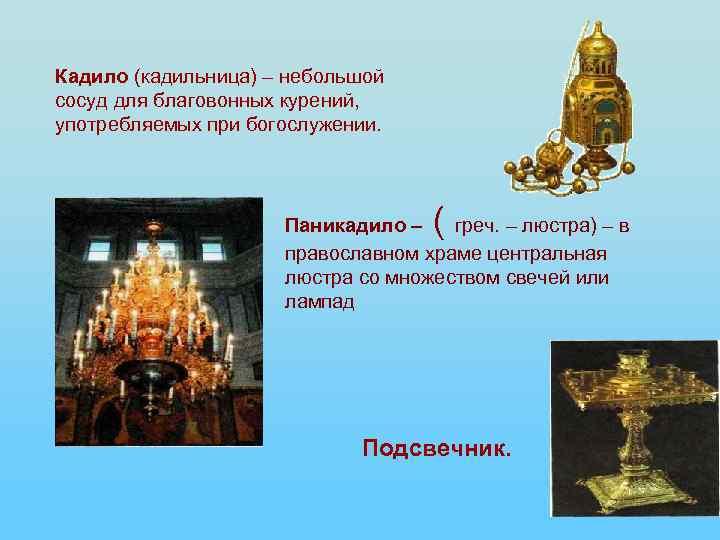 Кадило (кадильница) – небольшой сосуд для благовонных курений, употребляемых при богослужении. ( Паникадило –