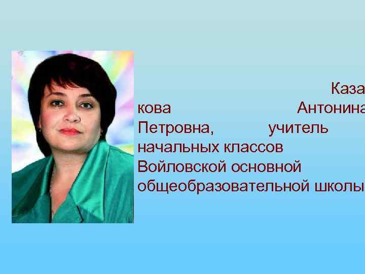 Каза кова Антонина Петровна, учитель начальных классов Войловской основной общеобразовательной школы.