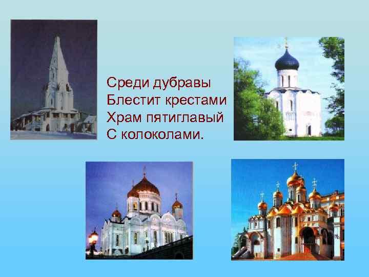 Среди дубравы Блестит крестами Храм пятиглавый С колоколами.