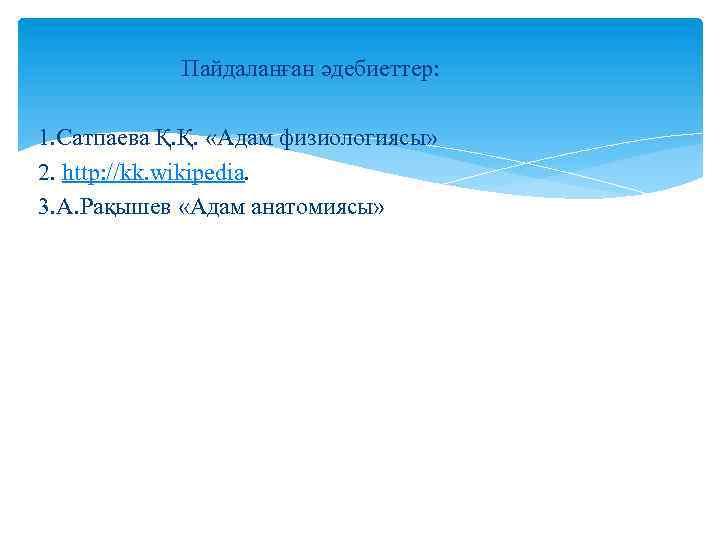 Пайдаланған әдебиеттер: 1. Сатпаева Қ. Қ. «Адам физиологиясы» 2. http: //kk. wikipedia. 3. А.
