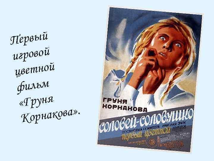 ервый П гровой и ветной ц фильм «Груня кова» . Корна