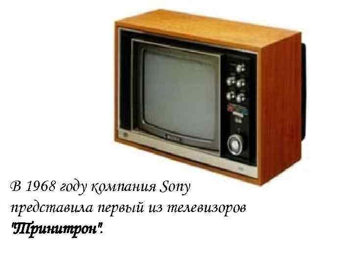 В 1968 году компания Sony представила первый из телевизоров