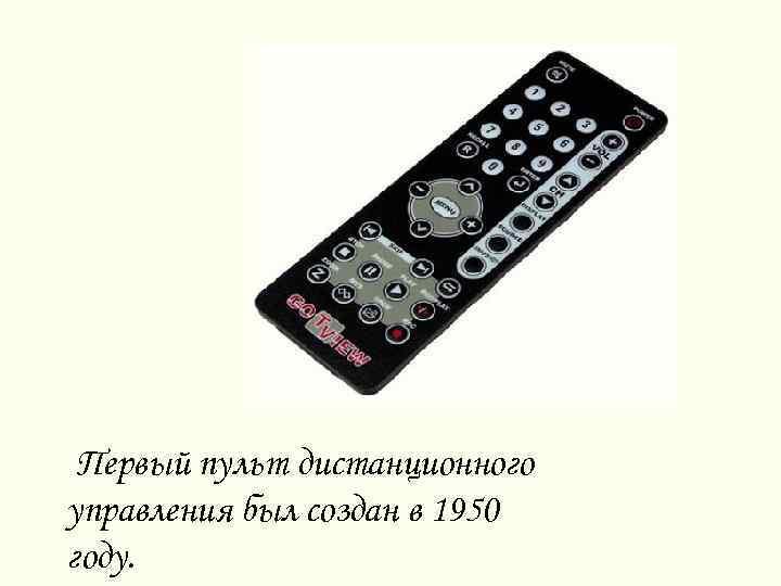 Первый пульт дистанционного управления был создан в 1950 году.